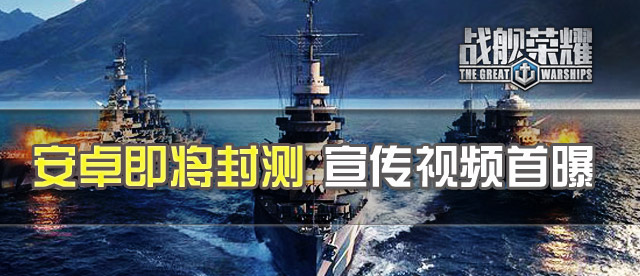 《战舰荣耀》将开安卓封测 震撼宣传视频曝光