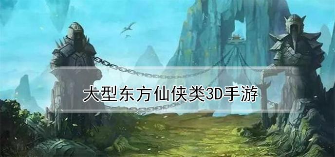 大型东方仙侠类3d手游