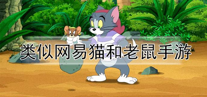 类似网易猫和老鼠手游