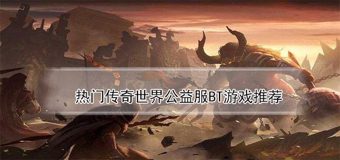 热门传奇世界公益服bt游戏推荐