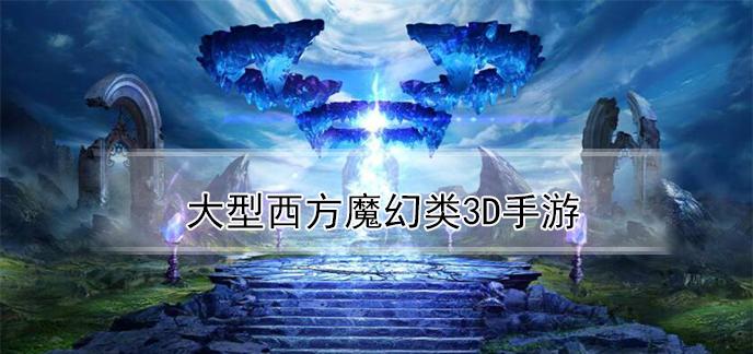 大型西方魔幻类3d手游