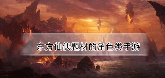 东方仙侠题材的角色类手游