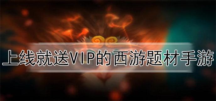上线就送VIP的西游题材手游