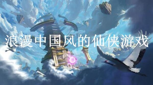 浪漫中国风的仙侠游戏