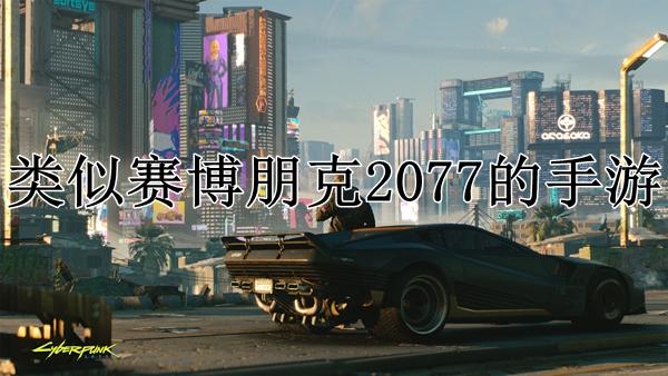 类似赛博朋克2077的手游